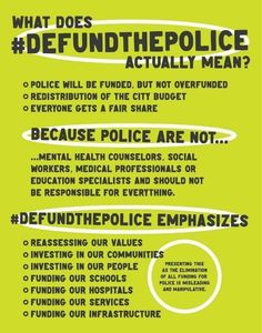 -Police will be funded, but not overfunded -Redistribution of the city budget -Everyone gets a fair share Because police are not... -...mental health counselors, social workers, medical professionals or education specialists and should not be responsible for everything. #DEFUNDTHEPOLICE emphasizes -Reassessing our values -Investing in our communities -Investing in our people -Funding our schools -Funding our hospitals -Funding our services -Funding our infrastructure...