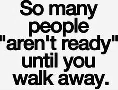 How very true... or maybe theu jist didn't ever really want to be ready with you?