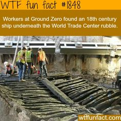 Worker's at Ground Zero found an 18th Century Ship underneath the World Trade Center rubble