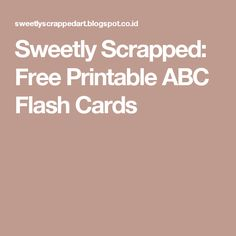 Sweetly Scrapped: Free Printable ABC Flash Cards