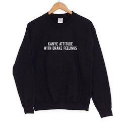 Kanye Attitude With Drake Feelings Sweatshirt