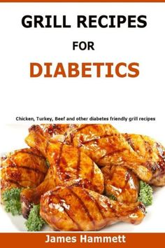 Diabetic Grill Recipes: Chicken, turkey, beef, pork, fish and vegetable and others diabetes friendly