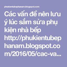 Các vấn đề nên lưu ý lúc sắm sửa phụ kiện nhà bếp http://phukientubephanam.blogspot.com/2016/05/cac-van-de-nen-luu-y-luc-sam-sua-phu-kien-bep.html