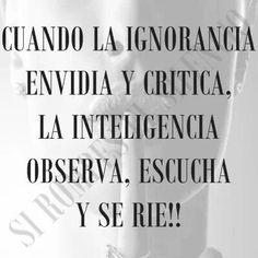 Cuando la ignorancia envidia y critica, la inteligencia observa, escucha y se ríe