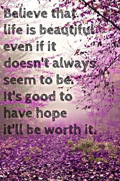 Believe that life is beautiful even if it doesn't always seem to be. It's good to have, hope it'll be worth it.