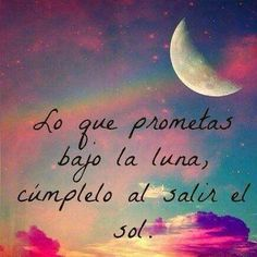 Lo que prometas bajo la luna, cúmplelo al salir el sol. (what you promise under the moon, fulfills it when leaving the sun)