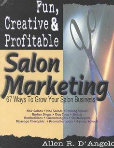 Fun, Creative & Profitable Salon Marketing: 67 Ways to Grow for Salon Business