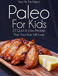 Pass Me The Paleo's Paleo For Kids: 25 Quick and Easy Recipes That Your Kids Will Love! (Diet, Cookbook. Beginners, Athlete, Breakfast, Lunch, Dinner, ... free, low carb, low carbohydrate Book 12), http://www.amazon.com/dp/B00PBPZJ4G/ref=cm_sw_r_pi_awdm_r45Vvb005SZZR