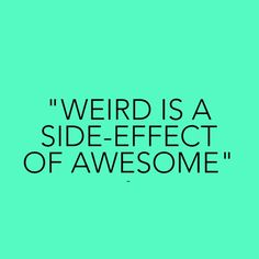 Weird is a side effect of awesome :)