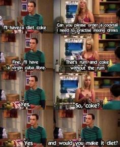 The Big Bang Theory | Sheldon Cooper: I'll have a diet Coke. Penny: Can you please order a cocktail? I need to practice mixing drinks. Sheldon Cooper: Fine… I'll have a virgin Cuba Libre. Penny: That's… rum and Coke without the rum. Sheldon Cooper: Yes, and would you make it diet?