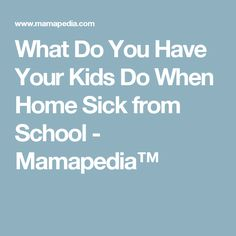 What Do You Have Your Kids Do When Home Sick from School - Mamapedia™