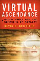 Virtual ascendance : video games and the remaking of reality by Devin C. Griffiths @ 794.8 G87 2013