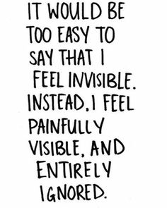 BEST LIFE QUOTES It would be too easy to say that I feel invisible. I feel painfully visible. and entirely ignored. Friends Hurt You Quotes, Someone Hurts You Quotes, Family Hurt Quotes, Words Hurt Quotes, True Quotes, Bullshit Quotes, Feeling Left Out Quotes, Left Me Quotes, Down Quotes