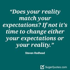 Does your reality match your expectations? If not it's time to change either your expectations or your reality. ~ Steven Redhead ~ #SimplyAGame