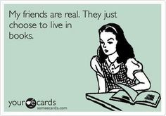 my friends are real, they just choose to live in books