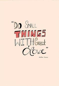 """""""Do small things with great love."""" -Mother Teresa"""