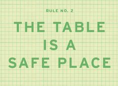 Good Common Sense Rules of Dinner --- the table is a safe place, play high and low, everybody eats together, all four on the floor, try a bit of everything, no distractions, only compliments to the chef, say please and thank you, use an inside voice, everybody helps clean up....
