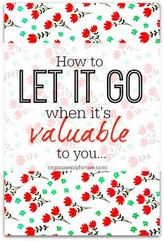 How to let things go that are of value to you but you can't sell them - advice to help declutter more easily
