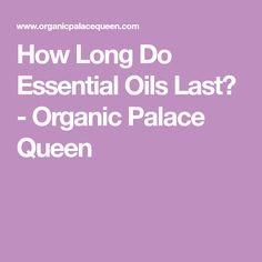 How Long Do Essential Oils Last? - Organic Palace Queen