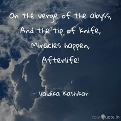 On the verge of the abyss,  And the tip of knife,  Miracles happen,  Afterlife!