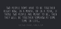 """Two people don't have to be together right now. In a month. Or in a year. If those two people are meant to be, then they will be together somehow at some time in life."""