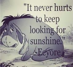"""It never hurts to keep looking for sunshine."" Disney Quotes- Eeyore from Winnie the Pooh Cute Quotes, Great Quotes, Quotes To Live By, Inspirational Quotes, Cute Disney Quotes, Disney Senior Quotes, Beautiful Disney Quotes, Disney Sayings, Bestfriend Quotes Tumblr"