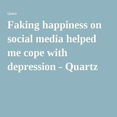 Faking happiness on social media helped me cope with depression - Quartz