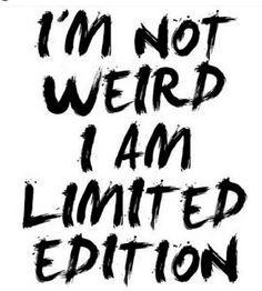 I'm not weird I am limited edition