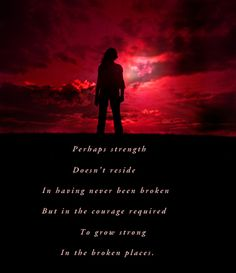 Perhaps strength doesn't reside in having never been broken but in the courage required to grow strong in the broken places Quotable Quotes, Strength, Places, Movie Posters, Film Poster, Billboard, Film Posters, Lugares, Electric Power