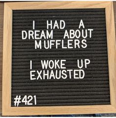 I had a dream about mufflers. I woke up exhausted. I had a dream about mufflers. I woke up exhausted. Related posts:Top 23 Hilarious puns InternetGet A Of The Most Hilarious Puns Ever Jokes Quotes, Sign Quotes, Quotable Quotes, Memes, Me Quotes, Funny Quotes, Cheesy Jokes, Corny Jokes, Funny Puns