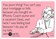 You poor thing! You can't pay your mortgage or bills because you bought an IPhone, Coach purse and a vacation! Geez, and here I was feeling bad because I do pay all my bills.