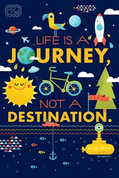 Life is a journey. Not a destination.