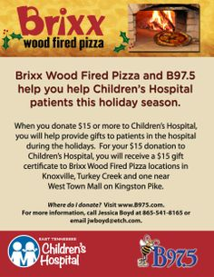 "Through December 24, 2013: East Tennessee Children's Hospital's ""Adopt A Patient and Family"" program lets provide gifts and goodies to Children Hospital's patients and their families. For every $15 donation supporting this special program, the donor will receive a $15 gift certificate that can be used at either of the Brixx Wood Fired Pizza locations in Knoxville.  For more information, please visit this link: http://www.etch.com/ways_to_give/adopt-a-family.aspx"