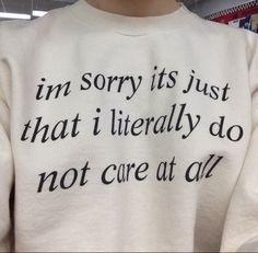 I am sorry its just that i literally do not care at all  I Don't Care Sweatshirt
