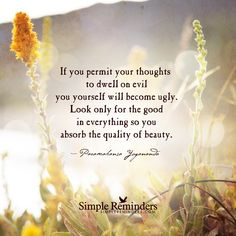 If you permit your thoughts to dwell on evil you yourself will become ugly. Look only for the good in everything so you absorb the quality of beauty. — Paramahansa Yogananda