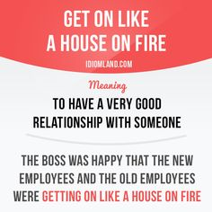 """""""Get on like a house on fire"""" means """"to have a very good relationship with someone""""."""