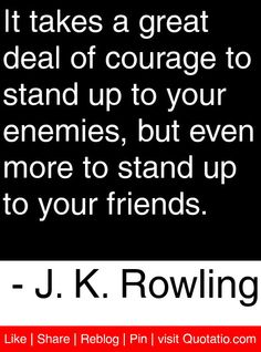 It takes a great deal of courage to stand up to your enemies, but even more to stand up to your friends. - J. K. Rowling