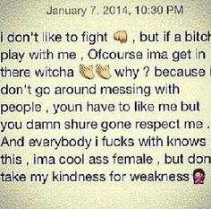 Don't know how many times I gotta stress this one! Ima cool ass female but get out of line with me and I'll show you the other side of me.. Don't get mad when you get disrespected trying to disrespect me and mines! I don't play those games.. If you grown and talk that grown talk then be able to handle them grown hands when they come across you ✔️✔️✔️