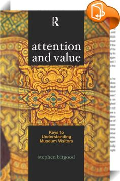 Attention and Value    ::  How can museums capture visitors' attention? And how can their attention be sustained? In this important volume, leading visitor researcher and educational psychologist Stephen Bitgood proposes a model—the attention-value model—that will help museum practitioners create more effective museum environments. A major advance beyond earlier efforts, the attention-value model shows how both personal and exhibit design variables influence the capture, focus, and eng...