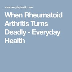 When Rheumatoid Arthritis Turns Deadly - Everyday Health