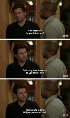 How insecure do yo think I am? Seriously, how insecure do you think I am? I need you to tell me. Will you please tell me? Shawn and Gus #Psych
