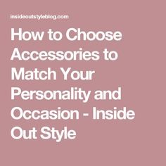 How to Choose Accessories to Match Your Personality and Occasion - Inside Out Style