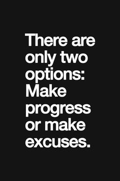 There are only two options: Make progress or make excuses.