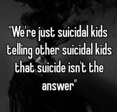 Suicidal adults at this point....