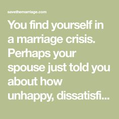 You find yourself in a marriage crisis.  Perhaps your spouse just told you about how unhappy, dissatisfied, disappointed, frustrated, or angry he or she is.  Perhaps your spouse talked about separation or divorce Your first reaction is likely shock.  You feel that gut-wrenching grab in your stomach, the cold sweat of fear gripping you.  The…