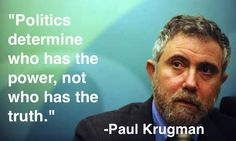 Politics determine who has the power, not who has the truth. PAUL KRUGMAN, The Australian Financial Review, September 6, 2010