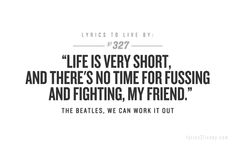 """""""Life is Very Short, And There's No Time for Fussing and Fighting, My Friend."""""""
