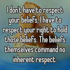 I don't have to respect your beliefs, I have to respect your right to hold those beliefs.  The beliefs themselves command no inherent respect.