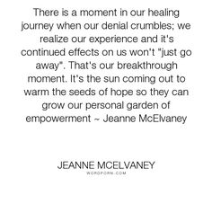 "Jeanne McElvaney - ""There is a moment in our healing journey when our denial crumbles; we realize our..."". hope, healing, denial, abuse-survivors, childhood-abuse, healing-insights, abuse-recovery, childhood-sexual-abuse, denial-of-child-abuse, effects-of-child-abuse, harrietta-s-happenstance, healing-abuse, healing-journey, jeanne-mcelvaney, spirit-unbroken-abby-s-story, survivors-of-abuse"