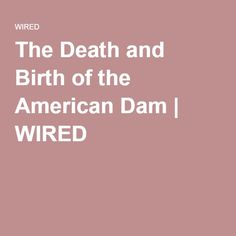 The Death and Birth of the American Dam | WIRED